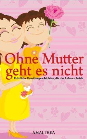 Ohne Mutter geht es nicht: Fröhliche Familiengeschichten, die das Leben schrieb  by  Amalthea Verlag