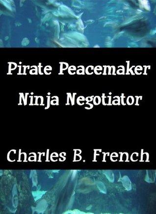 Pirate Peacemaker and Ninja Negotiator Charles B. French