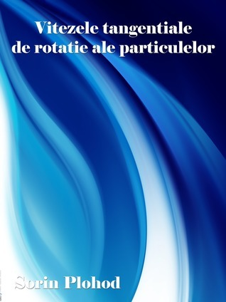Vitezele tangentiale de rotatie ale particulelor Sorin Plohod