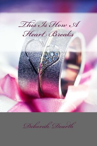 This Is How A Heart Breaks (Healing of the Heart Book 1)  by  Deborah Dearth