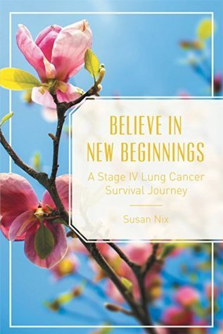 Believe In New Beginnings: A Stage IV Lung Cancer Survival Journey Susan Nix