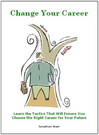 Change Your Career: Learn the Tactics That Will Insure You Choose the Right Career for Your Future!  by  Jonathon Starr