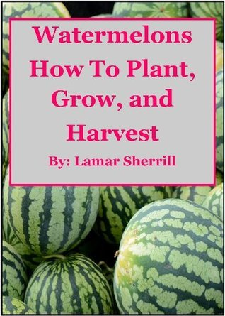 Watermelons How to Plant, Grow, and Harvest for the Backyard Gardener  by  Lamar Sherrill