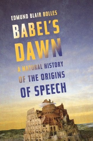Babels Dawn: A Natural History of the Origins of Speech  by  Edmund Blair Bolles