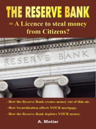 The Reserve Bank = A License to Steal Money from Citizens? (How Money is Created from Nothing for Dummies)  by  Ahmed Motiar