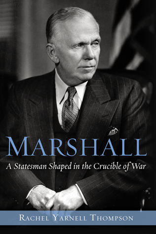 Marshall: A Statesman Shaped in the Crucible of War  by  Rachel Yarnell Thompson