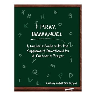 I Pray Immanuel: A Leaders Guide: With the Supplemental Devotional to a Teachers Prayer Tammy Mentzer Brown