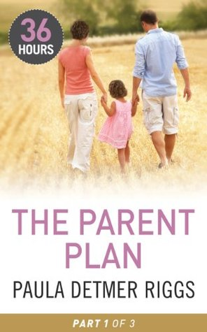 The Parent Plan Part 1 (36 Hours - Book 31)  by  Paula Detmer Riggs