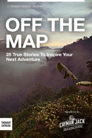 OFF THE MAP: 25 True Stories to Inspire Your Next Adventure  by  Chelsea Fagan