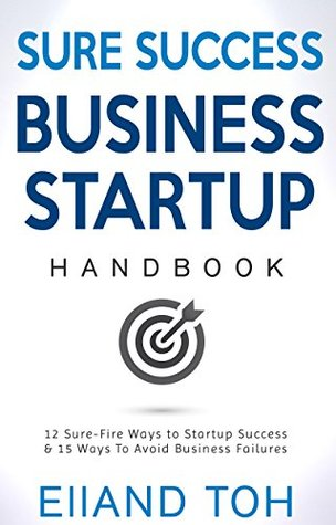 SURE SUCCESS BUSINESS STARTUP HANDBOOK: 12 Sure-fire success ways to make your business successful &15 reasons why businesses fail - and how you can avoid these common pitfalls  by  Elland Toh