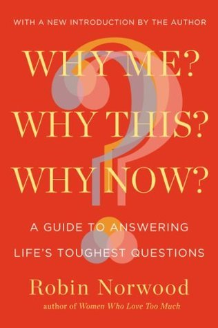 Why Me? Why This? Why Now?: A Guide to Answering Lifes Toughest Questions  by  Robin Norwood