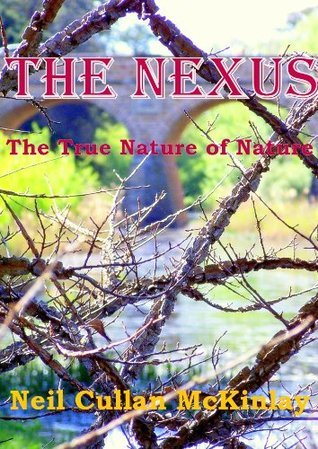THE NEXUS - The True Nature of Nature  by  Neil Cullan McKinlay