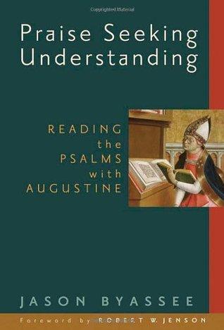 Praise Seeking Understanding: Reading the Psalms With Augustine Jason Byassee