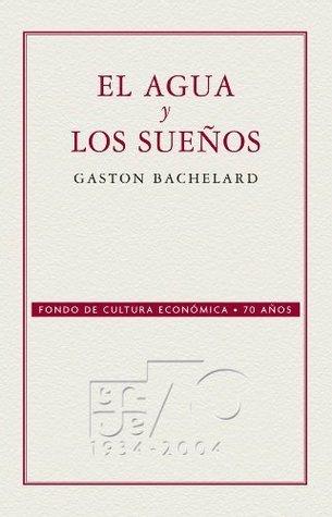 El agua y los sueños (Coleccion Conmemorativa 70 Aniversario) Gaston Bachelard