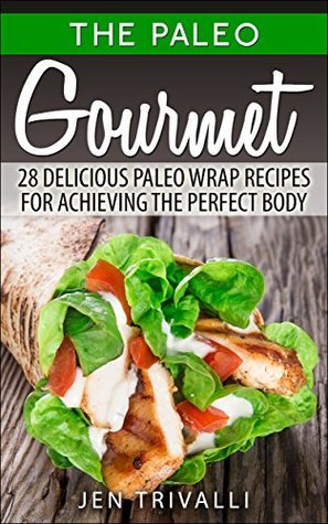 The Paleo Gourmet: 28 Delicious Paleo Wrap Recipes for Achieving the Perfect Body  by  Jen Trivalli