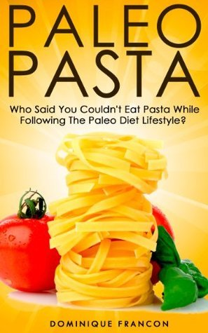 Paleo: PASTA! Who Said You Couldnt Eat Pasta While Following The Paleo Diet? YOU CAN! - The Ultimate Paleo Pasta Guide to Unlock Weight Loss With Low ... Weight Loss, Primal Blueprint, Low Carb) Dominique Francon