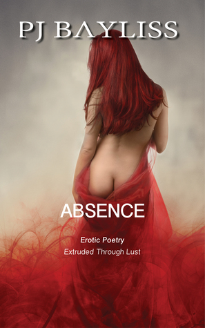 Absence: Erotic Poetry - Extruded Through Lust P.J. Bayliss