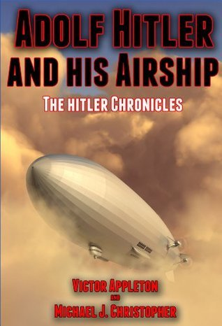Adolf Hitler and His Airship: An Alternate History (The Hitler Chronicles Book 3) Victor Appleton