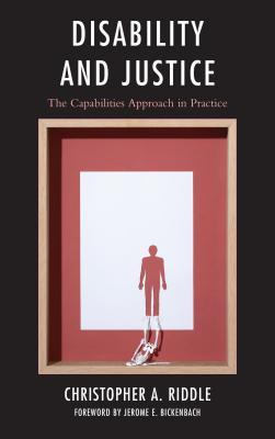 Disability and Justice: The Capabilities Approach in Practice  by  Christopher A Riddle