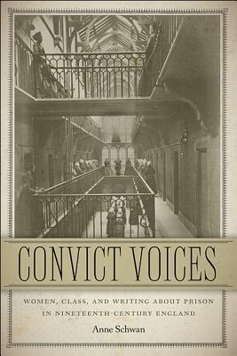 Convict Voices: Women, Class, and Writing about Prison in Nineteenth-Century England  by  Anne Schwan