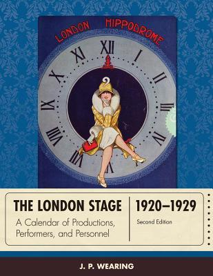 The London Stage 1920-1929: A Calendar of Productions, Performers, and Personnel J P Wearing