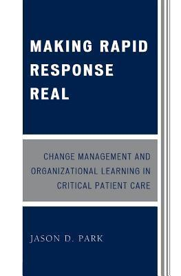 Making Rapid Response Real: Change Management and Organizational Learning in Critical Patient Care  by  Jason D Park