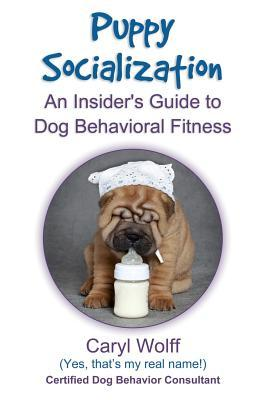Puppy Socialization: : An Insiders Guide to Dog Behavioral Fitness  by  Caryl Wolff