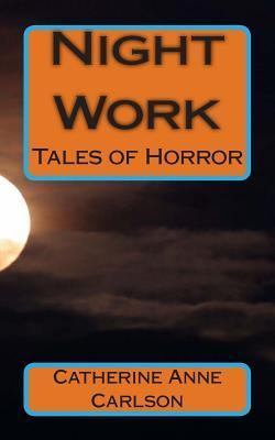 Night Work: Tales of Horror: Tales of Horror Mrs Catherine Anne Carlson