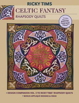 Celtic Fantasy-Rhapsody Quilts: Design Companion Vol. 3 to Ricky TIMS Rhapsody Quilts Full-Size Freezer Paper Pattern Bonus Applique Designs & Ideas  by  Ricky Tims