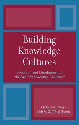 Building Knowledge Cultures: Education and Development in the Age of Knowledge Capitalism  by  Michael A. Peters