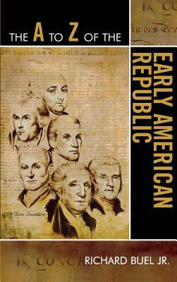 The A to Z of the Early American Republic Richard Buel Jr.