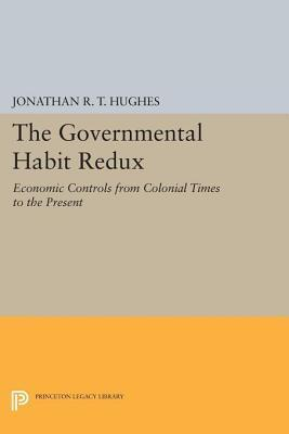 The Governmental Habit Redux: Economic Controls from Colonial Times to the Present: Economic Controls from Colonial Times to the Present  by  Jonathan R.T. Hughes