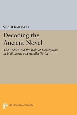 Decoding the Ancient Novel: The Reader and the Role of Description in Heliodorus and Achilles Tatius Shadi Bartsch