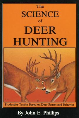 The Science of Deer Hunting: Productive Tactics Based on Deer Senses and Behavior Book 2 John E Phillips