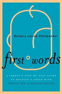 First Words: A Parents Step-By-Step Guide to Helping a Child with Speech and Language Delays  by  Barbara Levine Offenbacher