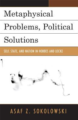 Metaphysical Problems, Political Solutions: Self, State, and Nation in Hobbes and Locke  by  Asaf Z Sokolowski