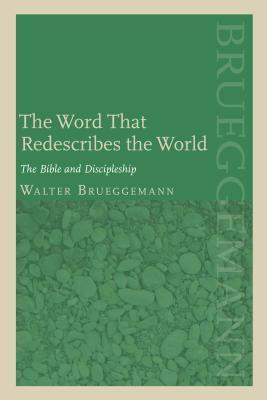 Word That Redescribes the World: The Bible and Discipleship  by  Walter Brueggemann