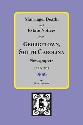 Marriage, Death and Estate Notices from Georgetown, SC Newspapers 1791-1861 Brent Holcomb