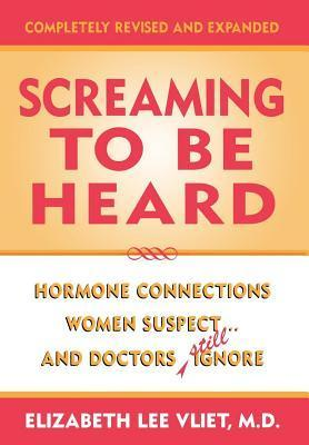Screaming to Be Heard: Hormonal Connections Women Suspect ... and Doctors Still Ignore Elizabeth Lee Vliet