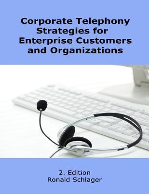 Corporate Telephony Strategies for Enterprise Customers and Organizations Ronald Schlager