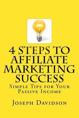4 Steps to Affiliate Marketing Success: Simple Tips for Your Passive Income  by  Joseph Davidson