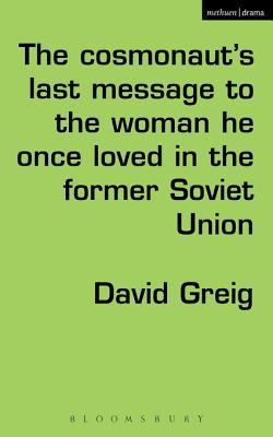 The Cosmonaut S Last Message to the Woman He Once Loved in the Former Soviet Union David Greig