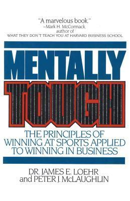 Mentally Tough: The Principles of Winning at Sports Applied to Winning in Business  by  James E. Loehr