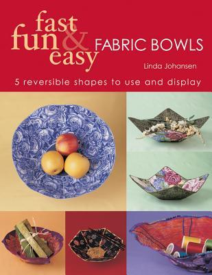 Fast Fun & Easy Fabric Bowls: 5 Reversible Shapes to Use & Display Linda Johansen