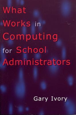 What Works in Computing for School Administrators  by  Gary Ivory
