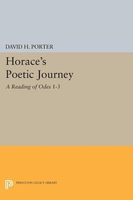 Horaces Poetic Journey: A Reading of Odes 1-3: A Reading of Odes 1-3 David H. Porter