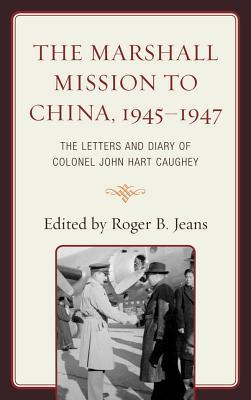 The Marshall Mission to China, 1945 1947: The Letters and Diary of Colonel John Hart Caughey Roger B. Jeans
