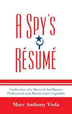 A Spys Résumé: Confessions of a Maverick Intelligence Professional and Misadventure Capitalist  by  Marc Anthony Viola