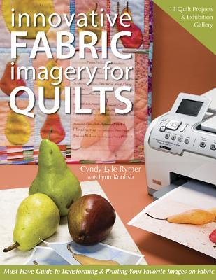 Innovative Fabric Imagery for Quilts: Must-Have Guide to Transforming & Printing Your Favorite Images on Fabric  by  Cyndy Lyle Rymer