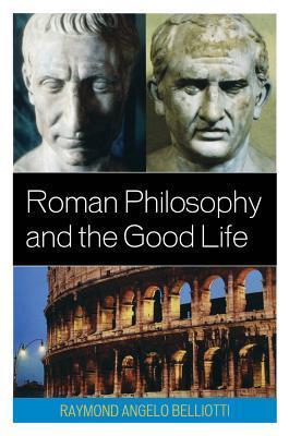Roman Philosophy and the Good Life  by  Raymond A Belliotti